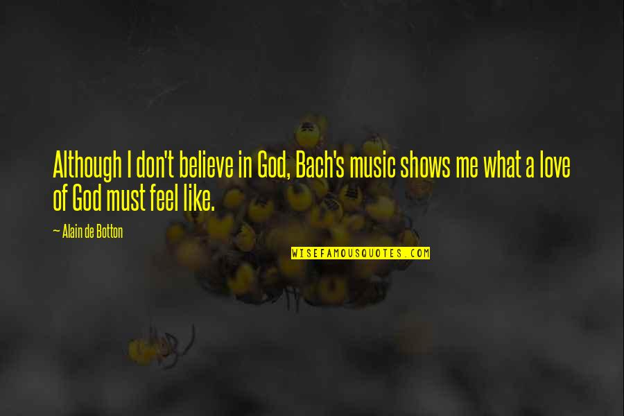 Don't Believe In God Quotes By Alain De Botton: Although I don't believe in God, Bach's music