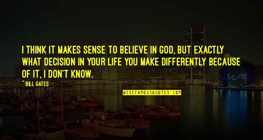 Don't Believe In God Quotes By Bill Gates: I think it makes sense to believe in