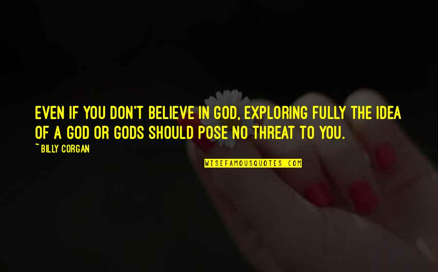 Don't Believe In God Quotes By Billy Corgan: Even if you don't believe in God, exploring