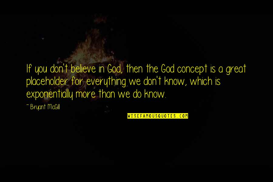 Don't Believe In God Quotes By Bryant McGill: If you don't believe in God, then the