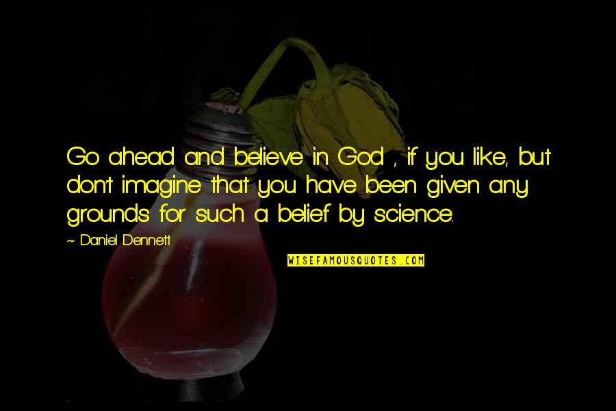 Don't Believe In God Quotes By Daniel Dennett: Go ahead and believe in God , if