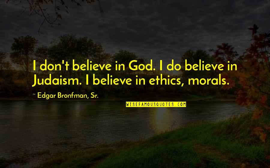Don't Believe In God Quotes By Edgar Bronfman, Sr.: I don't believe in God. I do believe
