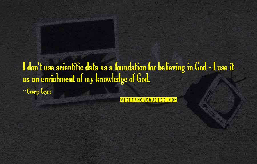 Don't Believe In God Quotes By George Coyne: I don't use scientific data as a foundation