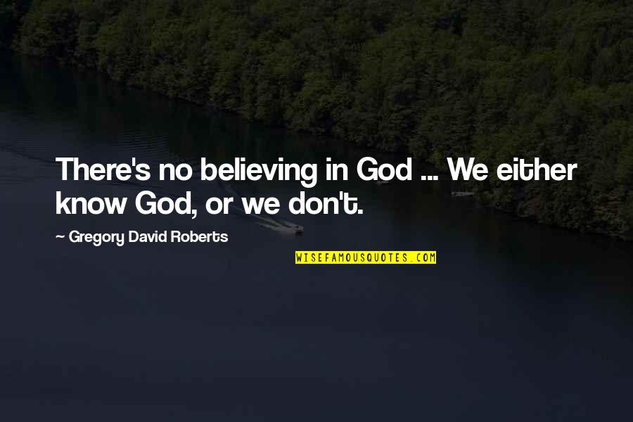 Don't Believe In God Quotes By Gregory David Roberts: There's no believing in God ... We either