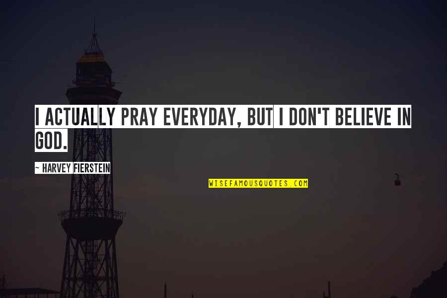 Don't Believe In God Quotes By Harvey Fierstein: I actually pray everyday, but I don't believe
