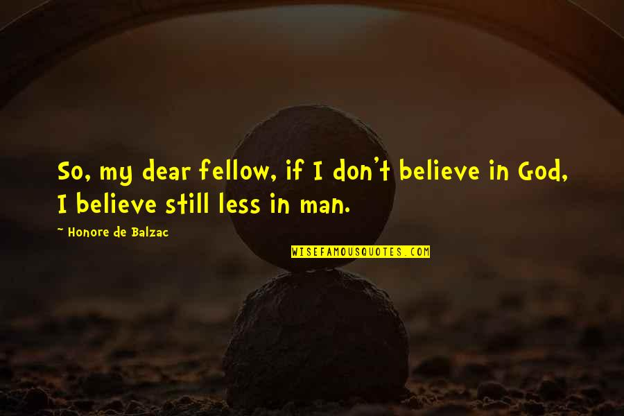 Don't Believe In God Quotes By Honore De Balzac: So, my dear fellow, if I don't believe