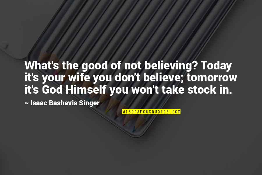 Don't Believe In God Quotes By Isaac Bashevis Singer: What's the good of not believing? Today it's