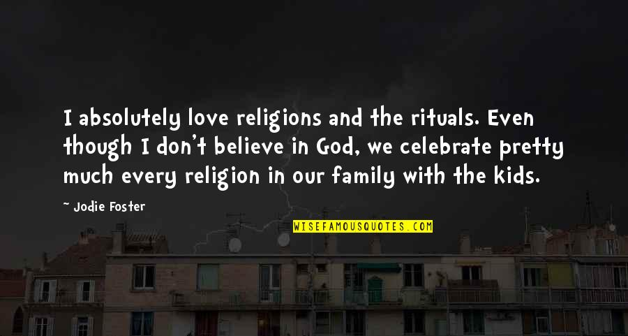 Don't Believe In God Quotes By Jodie Foster: I absolutely love religions and the rituals. Even