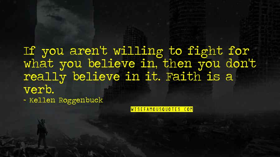 Don't Believe In God Quotes By Kellen Roggenbuck: If you aren't willing to fight for what