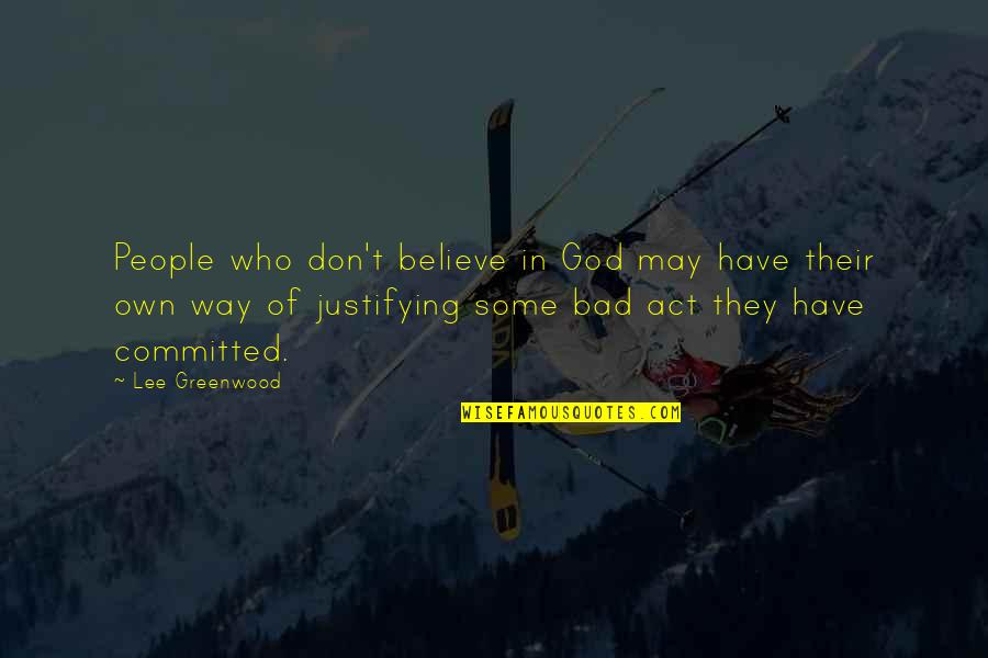 Don't Believe In God Quotes By Lee Greenwood: People who don't believe in God may have