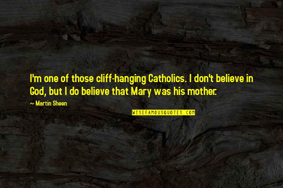 Don't Believe In God Quotes By Martin Sheen: I'm one of those cliff-hanging Catholics. I don't
