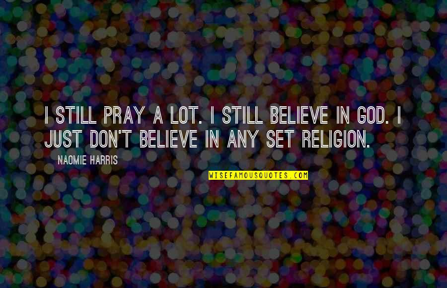 Don't Believe In God Quotes By Naomie Harris: I still pray a lot. I still believe