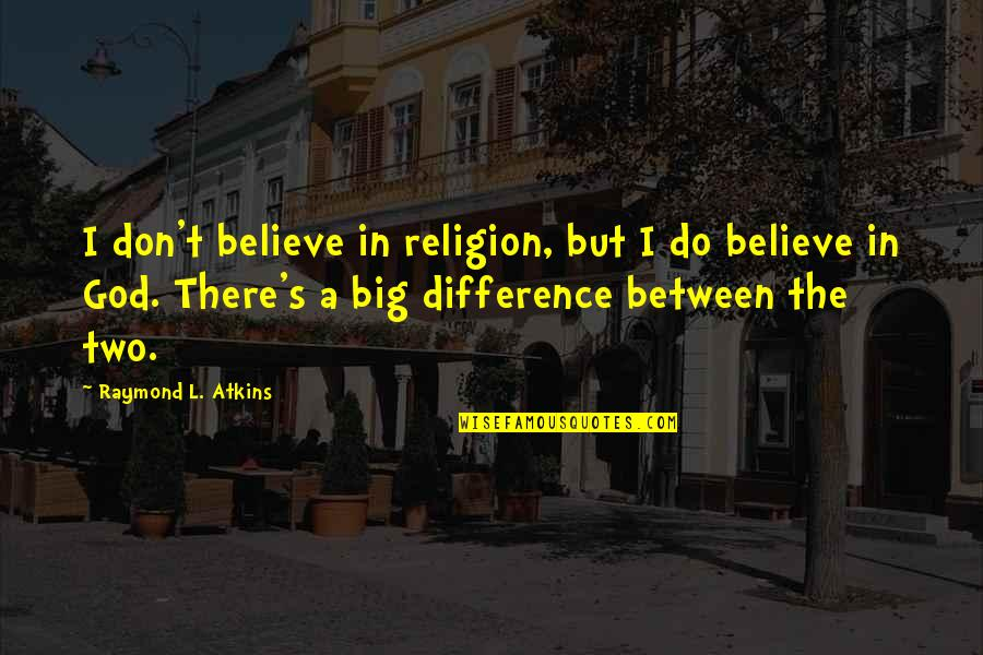 Don't Believe In God Quotes By Raymond L. Atkins: I don't believe in religion, but I do
