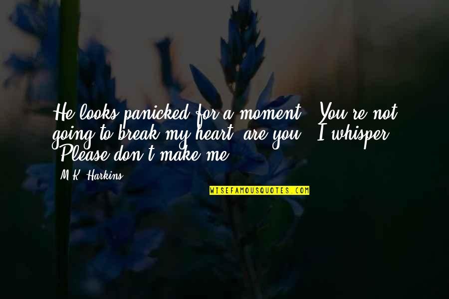 """Don't Break Your Heart Quotes By M.K. Harkins: He looks panicked for a moment. """"You're not"""