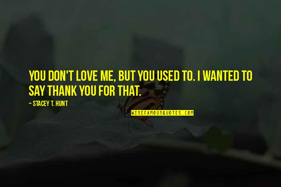Don't Break Your Heart Quotes By Stacey T. Hunt: You don't love me, but you used to.