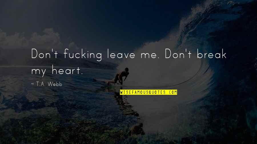 Don't Break Your Heart Quotes By T.A. Webb: Don't fucking leave me. Don't break my heart.