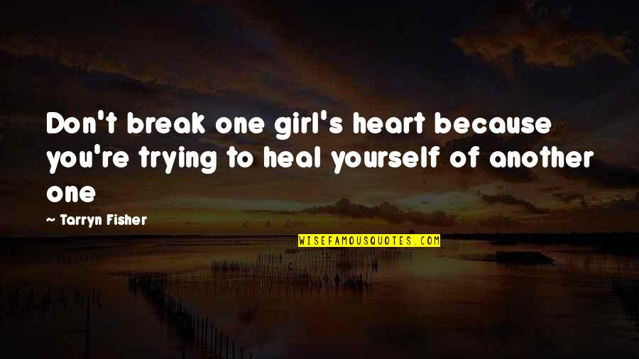Don't Break Your Heart Quotes By Tarryn Fisher: Don't break one girl's heart because you're trying