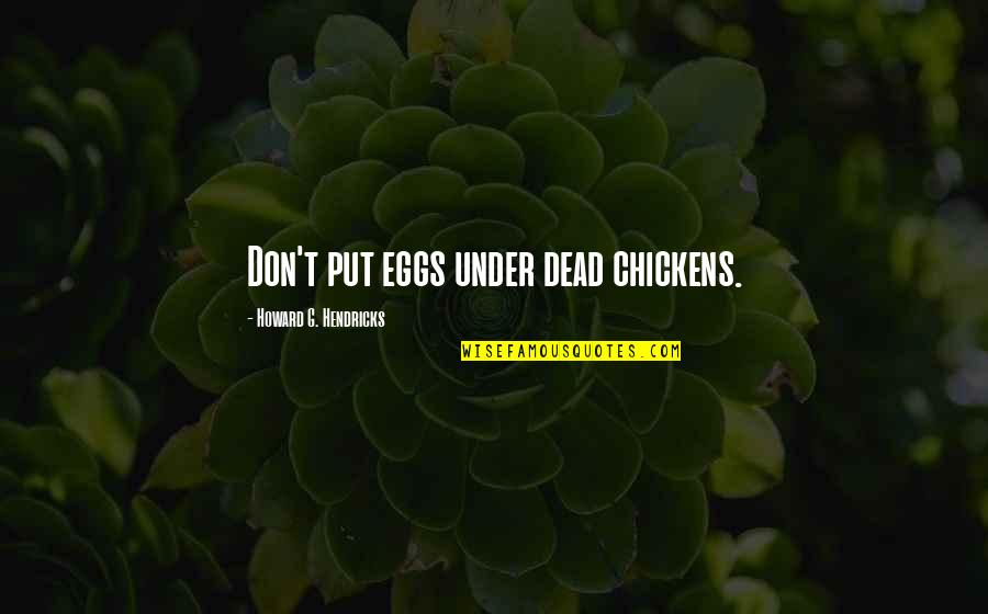 Don't Call A Girl Hot Quotes By Howard G. Hendricks: Don't put eggs under dead chickens.