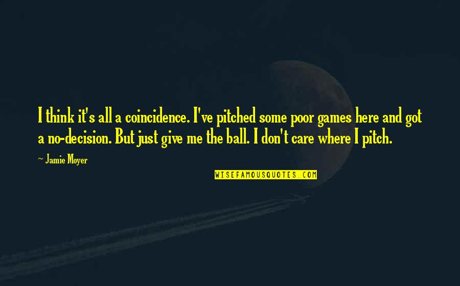 Don't Care You Think Me Quotes By Jamie Moyer: I think it's all a coincidence. I've pitched