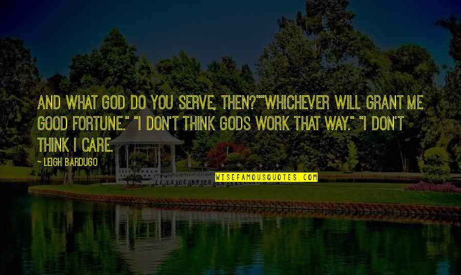 "Don't Care You Think Me Quotes By Leigh Bardugo: And what god do you serve, then?""""Whichever will"