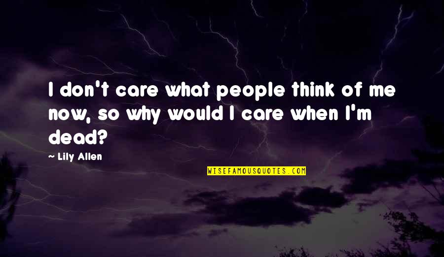 Don't Care You Think Me Quotes By Lily Allen: I don't care what people think of me