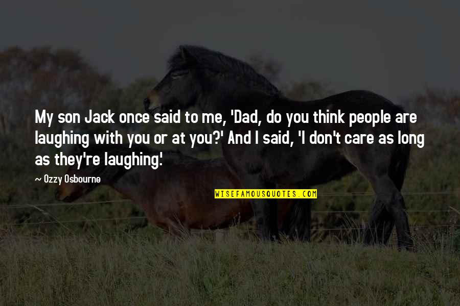 Don't Care You Think Me Quotes By Ozzy Osbourne: My son Jack once said to me, 'Dad,