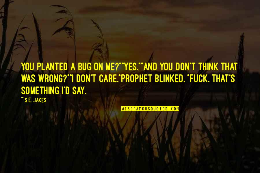 "Don't Care You Think Me Quotes By S.E. Jakes: You planted a bug on me?""""Yes.""""And you don't"