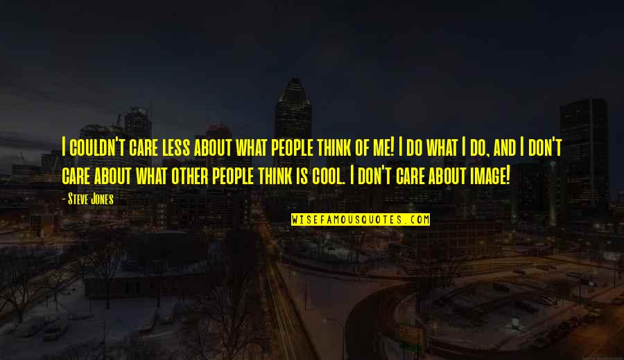 Don't Care You Think Me Quotes By Steve Jones: I couldn't care less about what people think