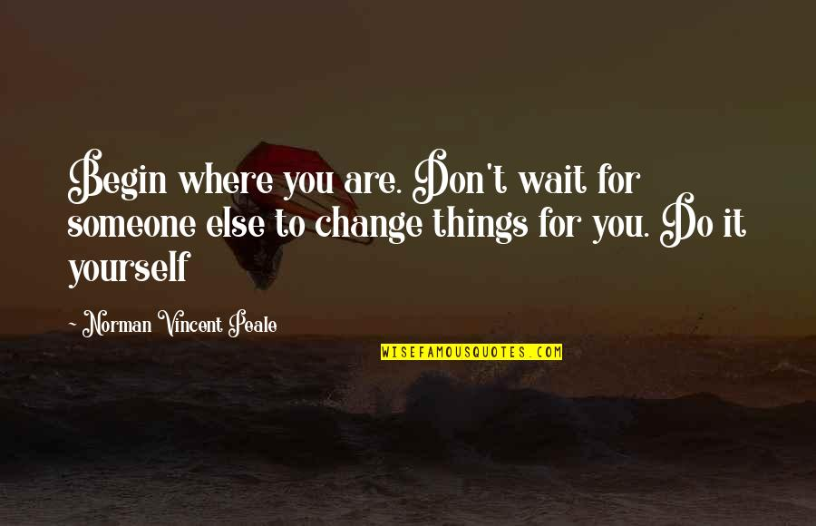 Don't Change Yourself For Someone Else Quotes By Norman Vincent Peale: Begin where you are. Don't wait for someone