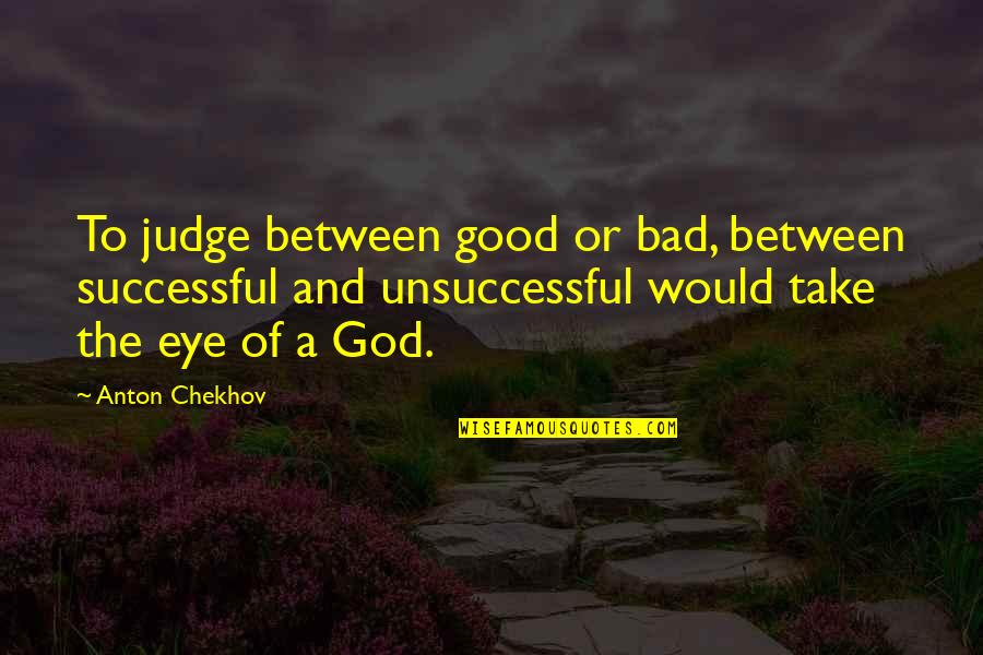 Don't Compare Yourself Quotes By Anton Chekhov: To judge between good or bad, between successful