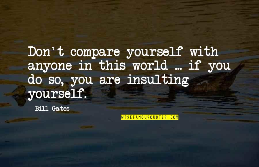 Don't Compare Yourself Quotes By Bill Gates: Don't compare yourself with anyone in this world