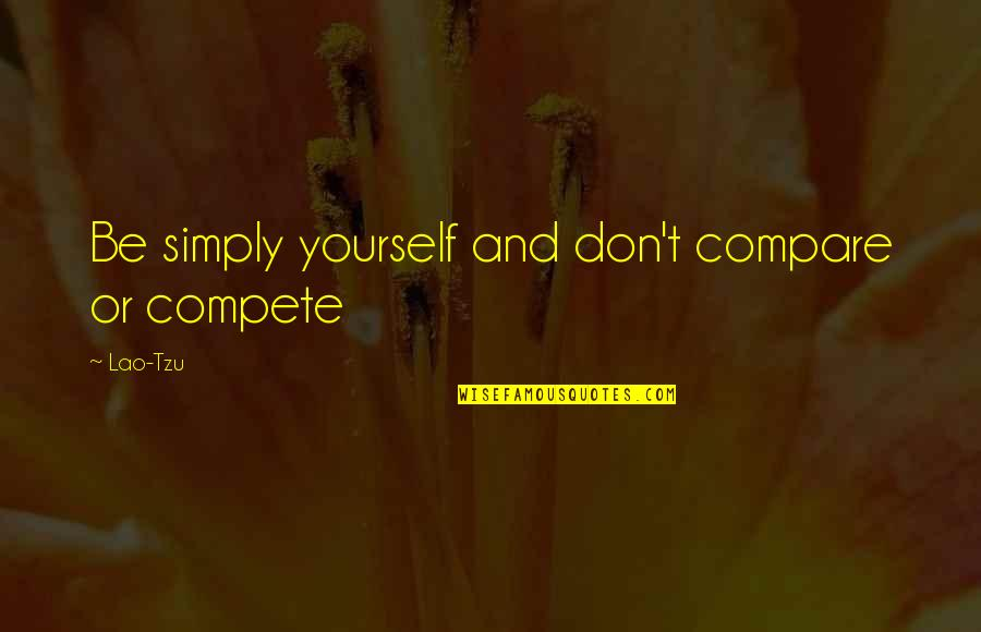 Don't Compare Yourself Quotes By Lao-Tzu: Be simply yourself and don't compare or compete