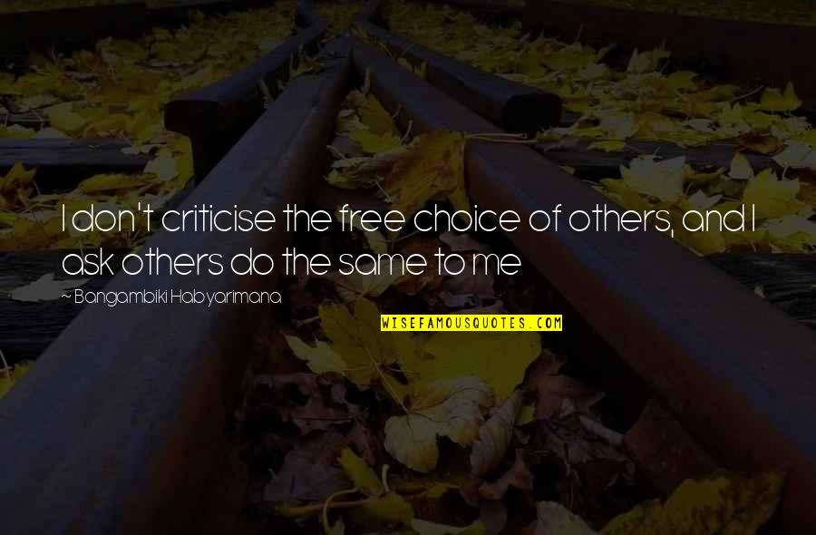 Don't Criticise Others Quotes By Bangambiki Habyarimana: I don't criticise the free choice of others,