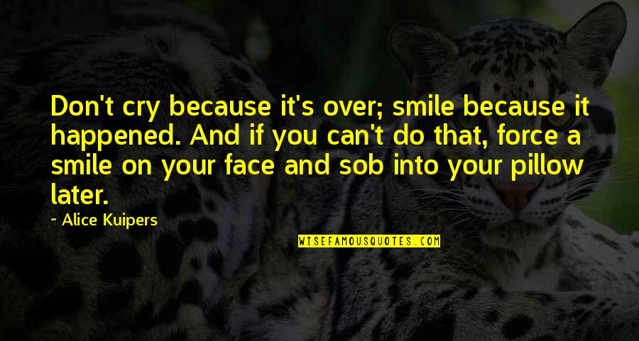 Don't Cry Over Quotes By Alice Kuipers: Don't cry because it's over; smile because it