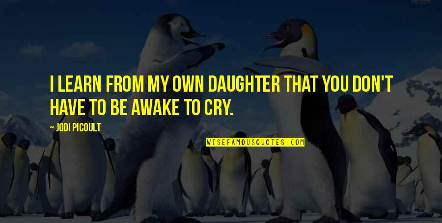 Don't Cry Over Quotes By Jodi Picoult: I learn from my own daughter that you