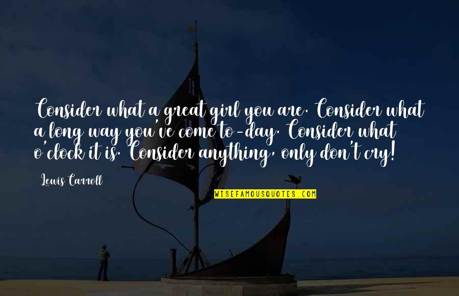 Don't Cry Over Quotes By Lewis Carroll: Consider what a great girl you are. Consider