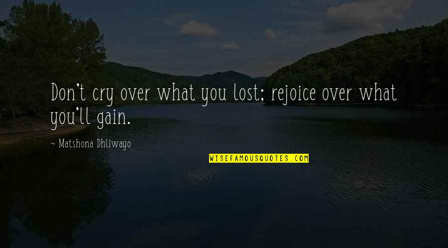 Don't Cry Over Quotes By Matshona Dhliwayo: Don't cry over what you lost; rejoice over