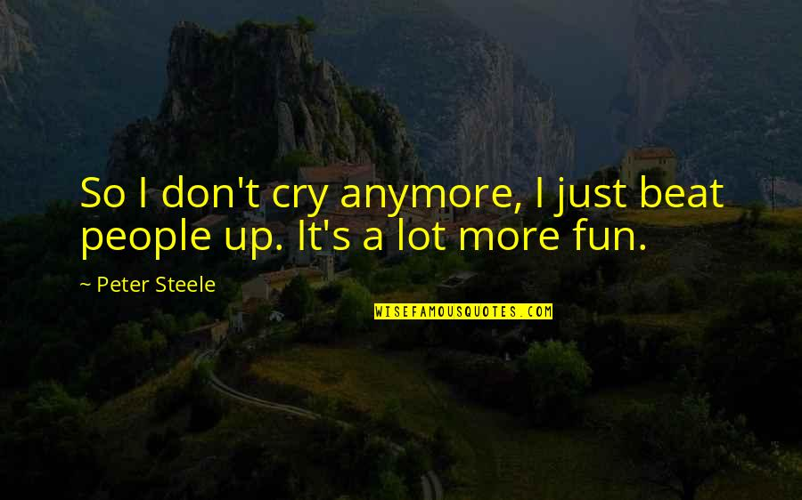 Don't Cry Over Quotes By Peter Steele: So I don't cry anymore, I just beat