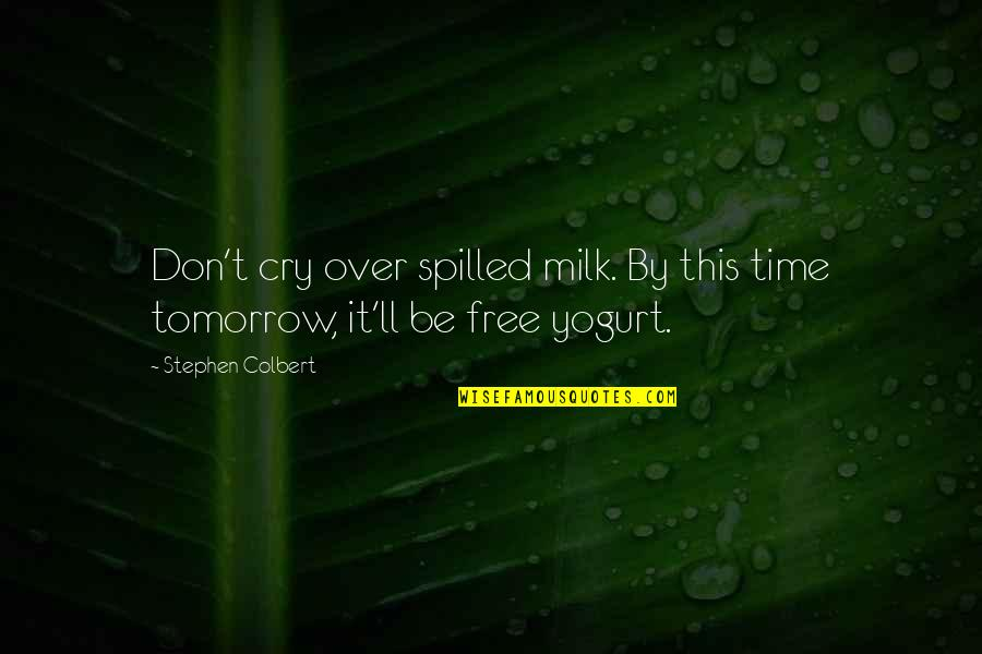 Don't Cry Over Quotes By Stephen Colbert: Don't cry over spilled milk. By this time