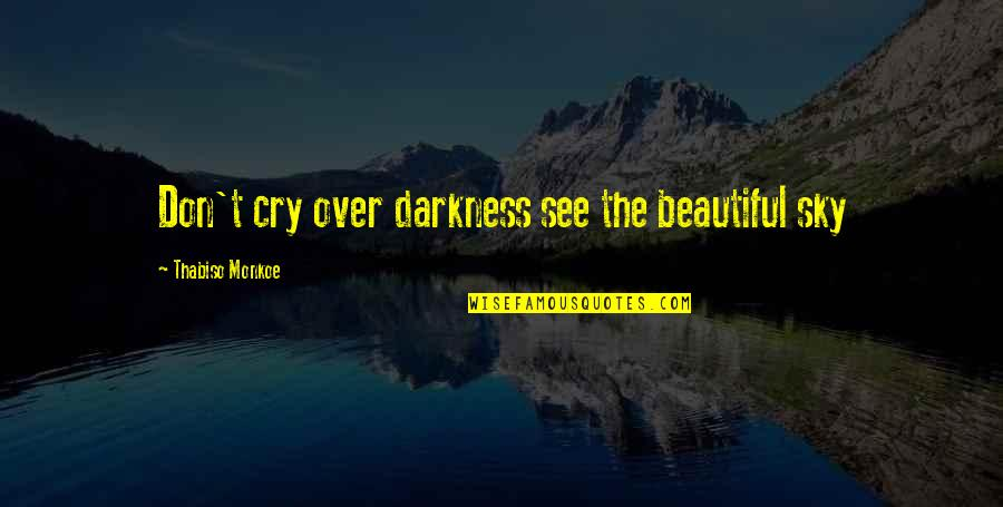 Don't Cry Over Quotes By Thabiso Monkoe: Don't cry over darkness see the beautiful sky