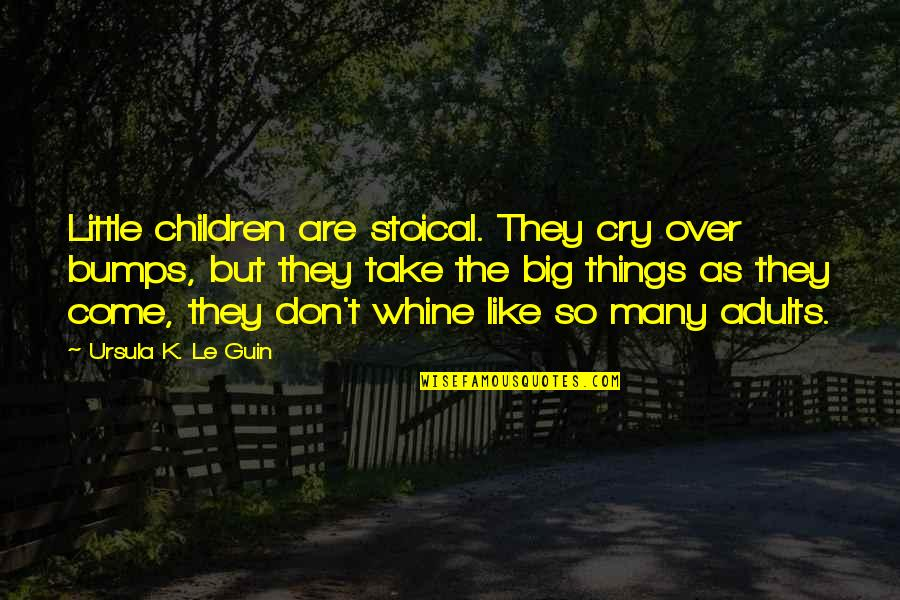 Don't Cry Over Quotes By Ursula K. Le Guin: Little children are stoical. They cry over bumps,
