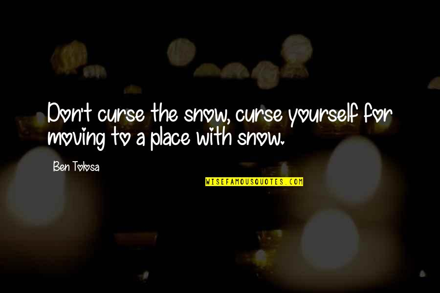 Don't Curse Quotes By Ben Tolosa: Don't curse the snow, curse yourself for moving