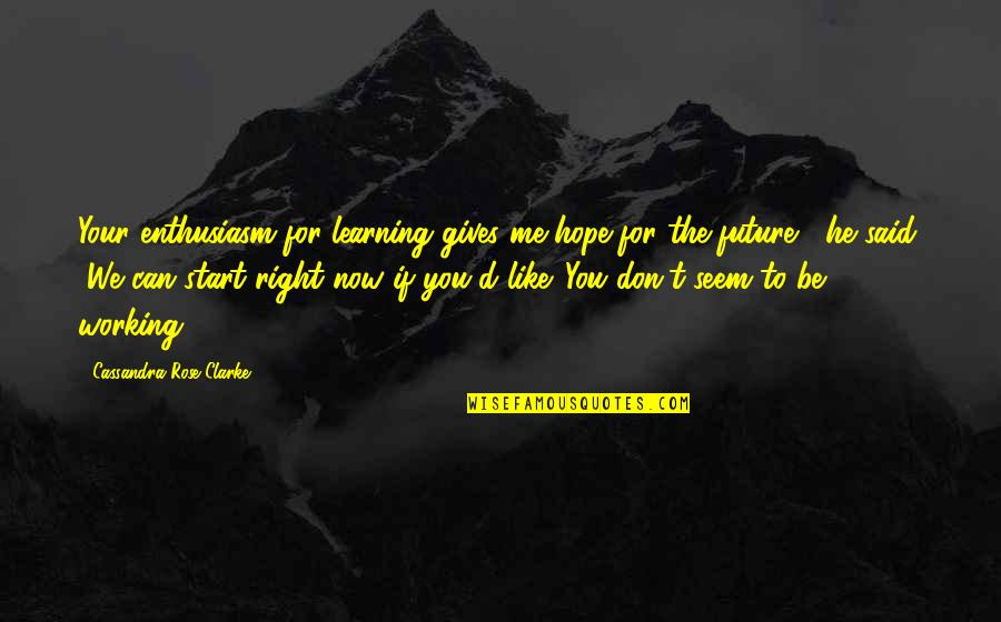 Don't Curse Quotes By Cassandra Rose Clarke: Your enthusiasm for learning gives me hope for