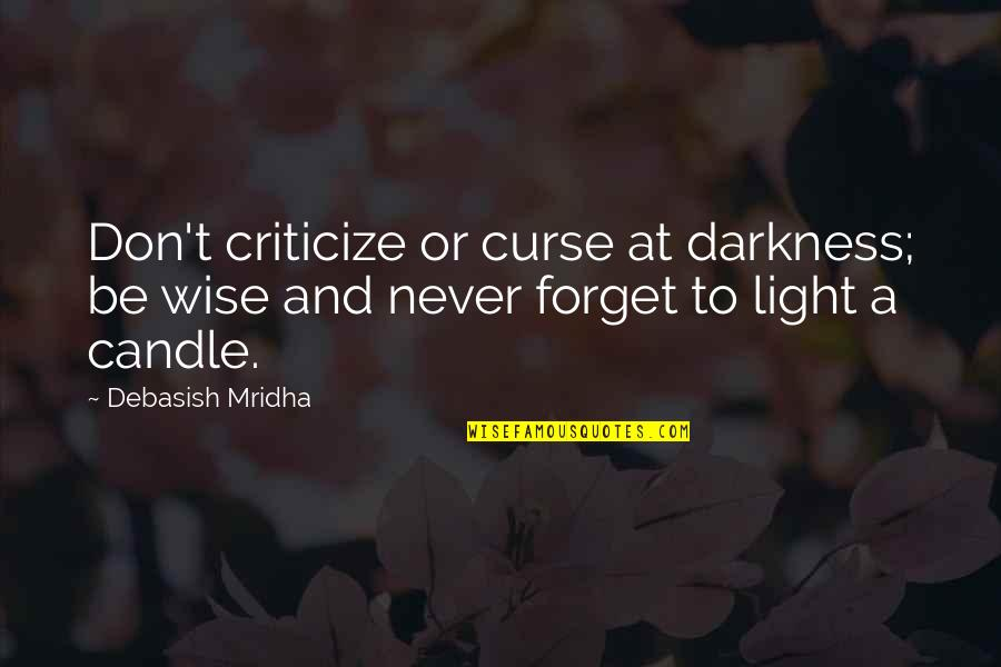 Don't Curse Quotes By Debasish Mridha: Don't criticize or curse at darkness; be wise