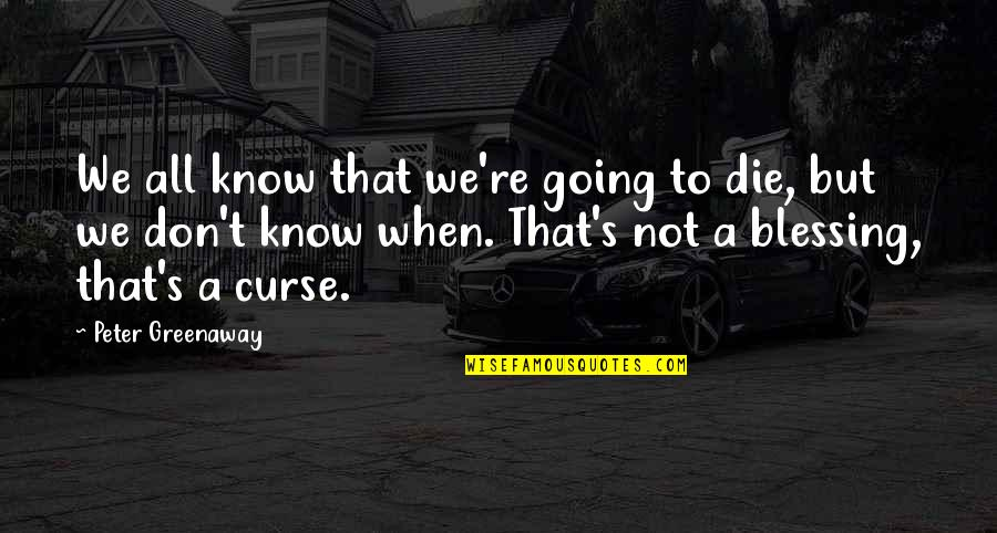 Don't Curse Quotes By Peter Greenaway: We all know that we're going to die,
