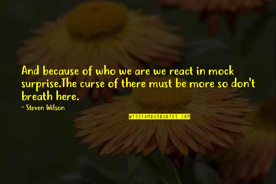 Don't Curse Quotes By Steven Wilson: And because of who we are we react