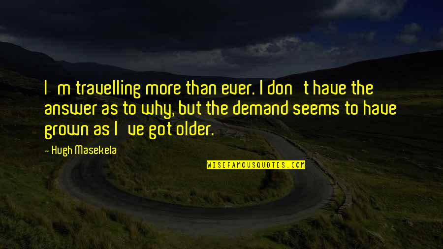 Don't Demand Quotes By Hugh Masekela: I'm travelling more than ever. I don't have