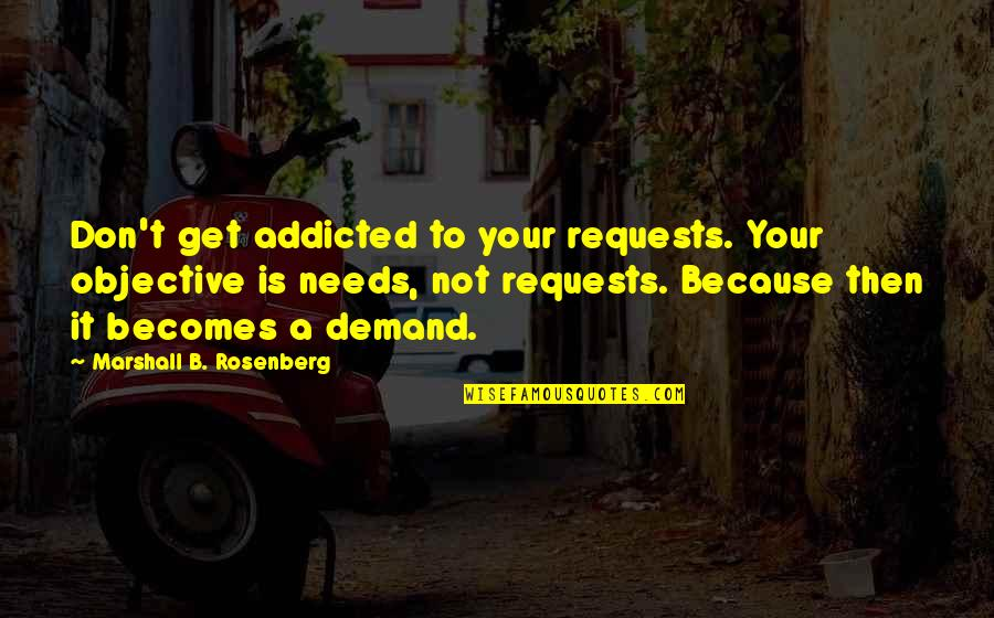 Don't Demand Quotes By Marshall B. Rosenberg: Don't get addicted to your requests. Your objective