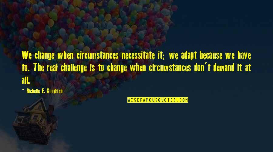 Don't Demand Quotes By Richelle E. Goodrich: We change when circumstances necessitate it; we adapt