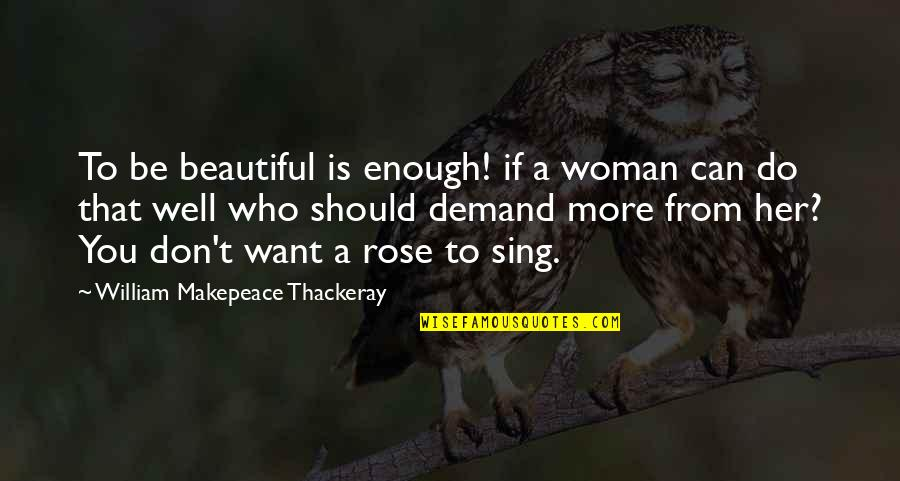 Don't Demand Quotes By William Makepeace Thackeray: To be beautiful is enough! if a woman
